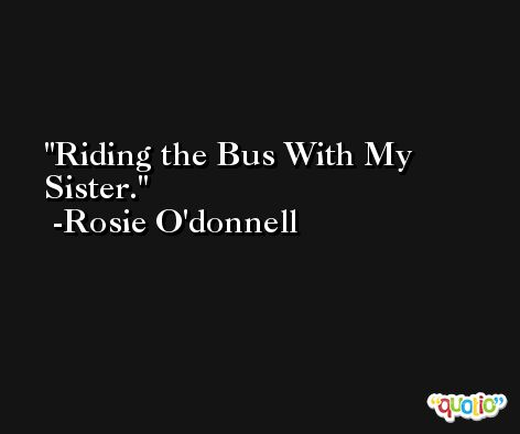Riding the Bus With My Sister. -Rosie O'donnell