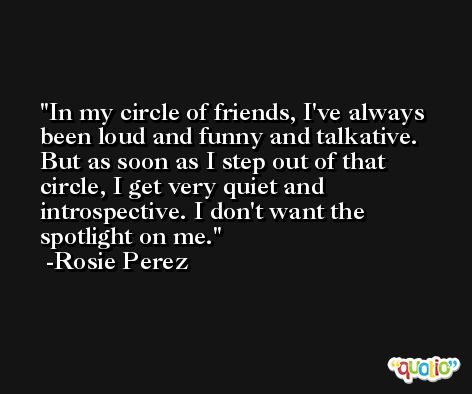 In my circle of friends, I've always been loud and funny and talkative. But as soon as I step out of that circle, I get very quiet and introspective. I don't want the spotlight on me. -Rosie Perez