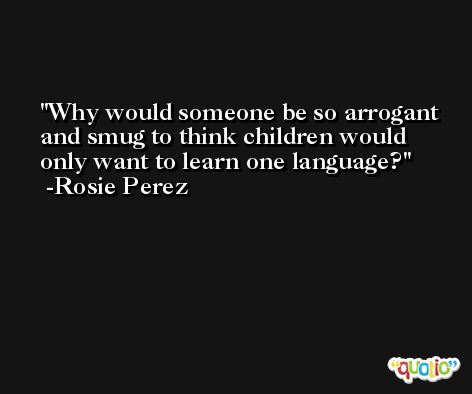 Why would someone be so arrogant and smug to think children would only want to learn one language? -Rosie Perez