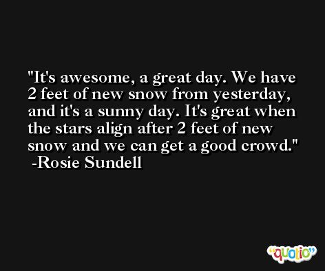 It's awesome, a great day. We have 2 feet of new snow from yesterday, and it's a sunny day. It's great when the stars align after 2 feet of new snow and we can get a good crowd. -Rosie Sundell