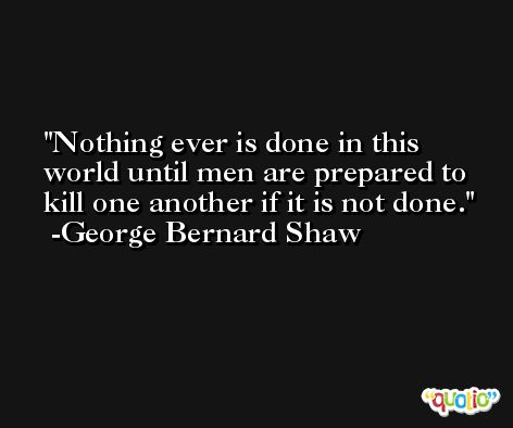 Nothing ever is done in this world until men are prepared to kill one another if it is not done. -George Bernard Shaw