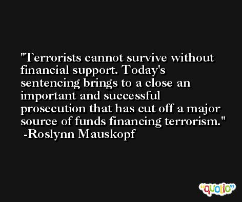 Terrorists cannot survive without financial support. Today's sentencing brings to a close an important and successful prosecution that has cut off a major source of funds financing terrorism. -Roslynn Mauskopf