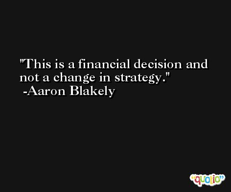 This is a financial decision and not a change in strategy. -Aaron Blakely