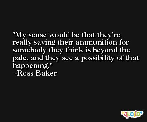 My sense would be that they're really saving their ammunition for somebody they think is beyond the pale, and they see a possibility of that happening. -Ross Baker