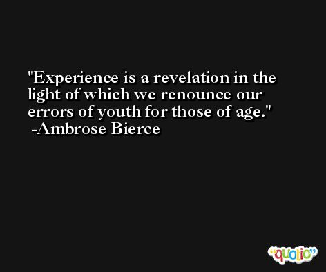 Experience is a revelation in the light of which we renounce our errors of youth for those of age. -Ambrose Bierce