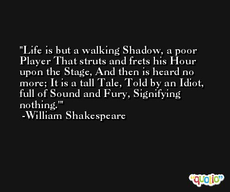 Life is but a walking Shadow, a poor Player That struts and frets his Hour upon the Stage, And then is heard no more; It is a tall Tale, Told by an Idiot, full of Sound and Fury, Signifying nothing.' -William Shakespeare