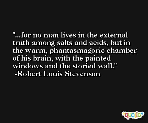 ...for no man lives in the external truth among salts and acids, but in the warm, phantasmagoric chamber of his brain, with the painted windows and the storied wall. -Robert Louis Stevenson
