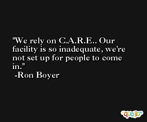 We rely on C.A.R.E.. Our facility is so inadequate, we're not set up for people to come in. -Ron Boyer