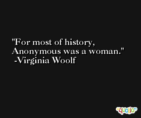 For most of history, Anonymous was a woman. -Virginia Woolf