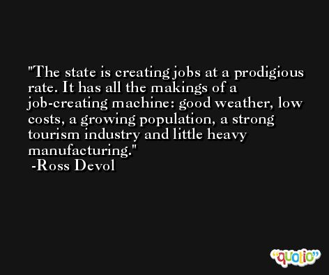 The state is creating jobs at a prodigious rate. It has all the makings of a job-creating machine: good weather, low costs, a growing population, a strong tourism industry and little heavy manufacturing. -Ross Devol