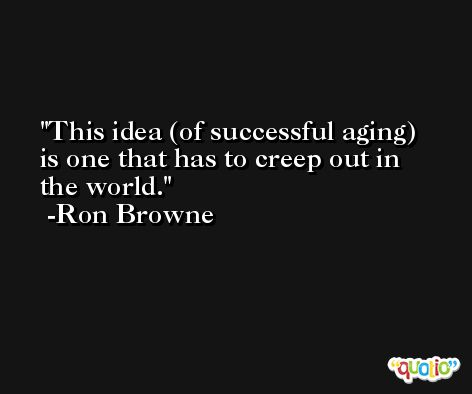 This idea (of successful aging) is one that has to creep out in the world. -Ron Browne