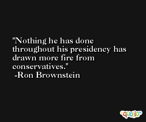 Nothing he has done throughout his presidency has drawn more fire from conservatives. -Ron Brownstein