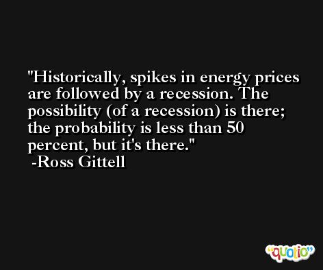 Historically, spikes in energy prices are followed by a recession. The possibility (of a recession) is there; the probability is less than 50 percent, but it's there. -Ross Gittell