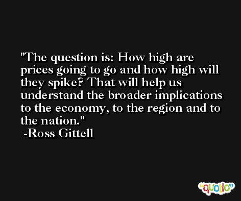 The question is: How high are prices going to go and how high will they spike? That will help us understand the broader implications to the economy, to the region and to the nation. -Ross Gittell