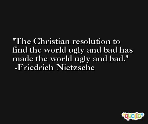 The Christian resolution to find the world ugly and bad has made the world ugly and bad. -Friedrich Nietzsche