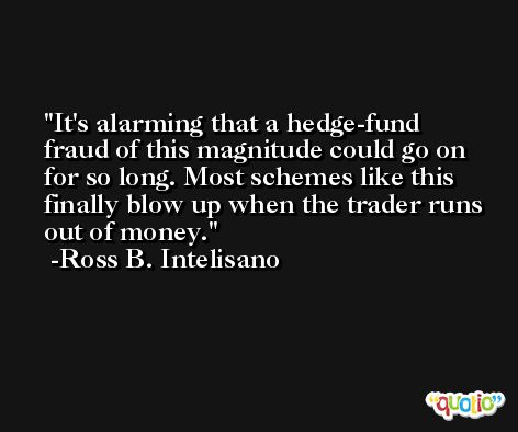 It's alarming that a hedge-fund fraud of this magnitude could go on for so long. Most schemes like this finally blow up when the trader runs out of money. -Ross B. Intelisano