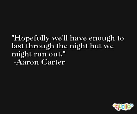 Hopefully we'll have enough to last through the night but we might run out. -Aaron Carter