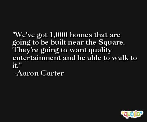 We've got 1,000 homes that are going to be built near the Square. They're going to want quality entertainment and be able to walk to it. -Aaron Carter