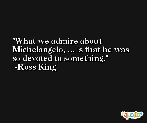 What we admire about Michelangelo, ... is that he was so devoted to something. -Ross King