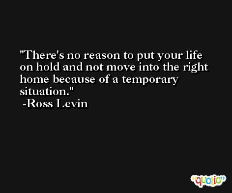 There's no reason to put your life on hold and not move into the right home because of a temporary situation. -Ross Levin