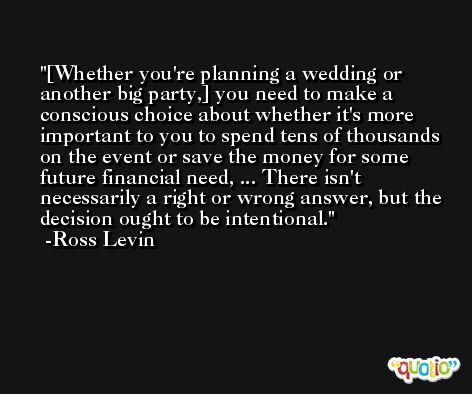 [Whether you're planning a wedding or another big party,] you need to make a conscious choice about whether it's more important to you to spend tens of thousands on the event or save the money for some future financial need, ... There isn't necessarily a right or wrong answer, but the decision ought to be intentional. -Ross Levin