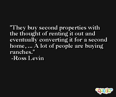 They buy second properties with the thought of renting it out and eventually converting it for a second home, ... A lot of people are buying ranches. -Ross Levin