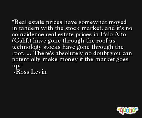 Real estate prices have somewhat moved in tandem with the stock market, and it's no coincidence real estate prices in Palo Alto (Calif.) have gone through the roof as technology stocks have gone through the roof, ... There's absolutely no doubt you can potentially make money if the market goes up. -Ross Levin