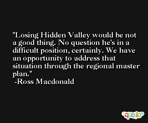 Losing Hidden Valley would be not a good thing. No question he's in a difficult position, certainly. We have an opportunity to address that situation through the regional master plan. -Ross Macdonald