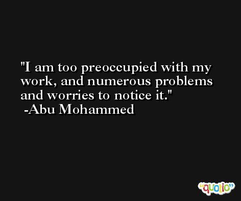 I am too preoccupied with my work, and numerous problems and worries to notice it. -Abu Mohammed