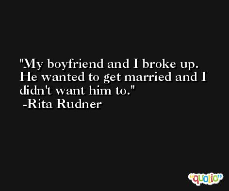 My boyfriend and I broke up. He wanted to get married and I didn't want him to. -Rita Rudner
