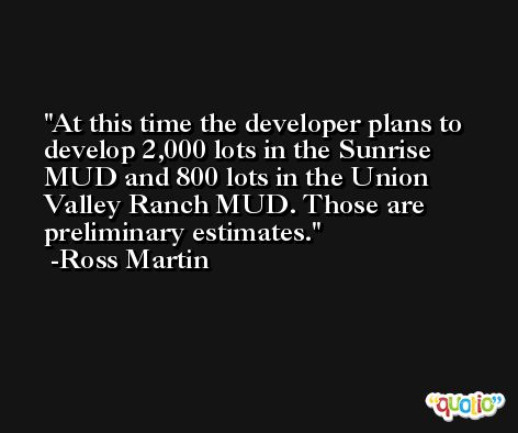At this time the developer plans to develop 2,000 lots in the Sunrise MUD and 800 lots in the Union Valley Ranch MUD. Those are preliminary estimates. -Ross Martin