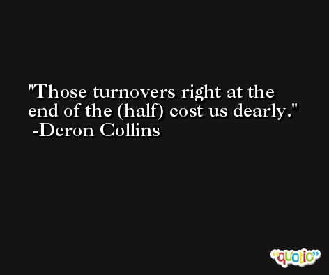 Those turnovers right at the end of the (half) cost us dearly. -Deron Collins