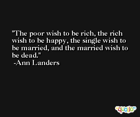 The poor wish to be rich, the rich wish to be happy, the single wish to be married, and the married wish to be dead. -Ann Landers