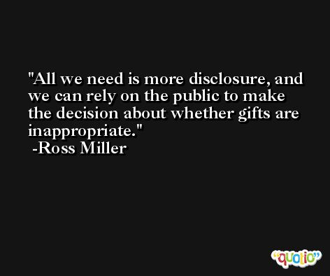 All we need is more disclosure, and we can rely on the public to make the decision about whether gifts are inappropriate. -Ross Miller