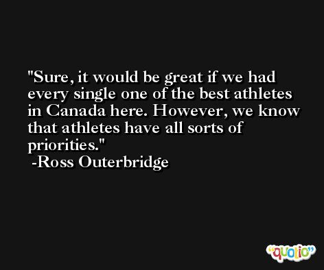 Sure, it would be great if we had every single one of the best athletes in Canada here. However, we know that athletes have all sorts of priorities. -Ross Outerbridge