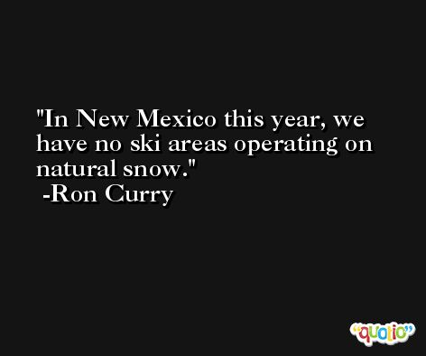 In New Mexico this year, we have no ski areas operating on natural snow. -Ron Curry