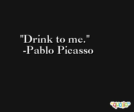 Drink to me. -Pablo Picasso