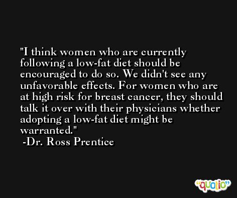 I think women who are currently following a low-fat diet should be encouraged to do so. We didn't see any unfavorable effects. For women who are at high risk for breast cancer, they should talk it over with their physicians whether adopting a low-fat diet might be warranted. -Dr. Ross Prentice