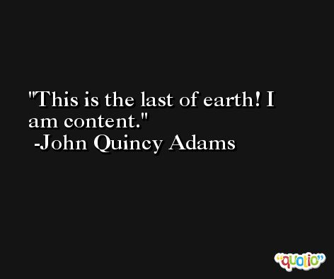 This is the last of earth! I am content. -John Quincy Adams