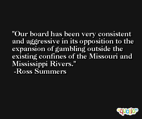 Our board has been very consistent and aggressive in its opposition to the expansion of gambling outside the existing confines of the Missouri and Mississippi Rivers. -Ross Summers