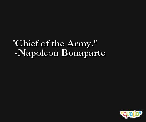 Chief of the Army. -Napoleon Bonaparte