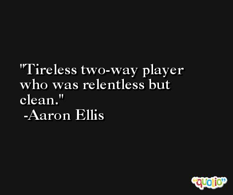 Tireless two-way player who was relentless but clean. -Aaron Ellis