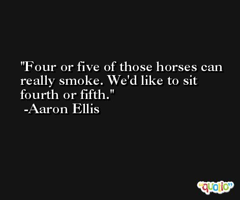 Four or five of those horses can really smoke. We'd like to sit fourth or fifth. -Aaron Ellis