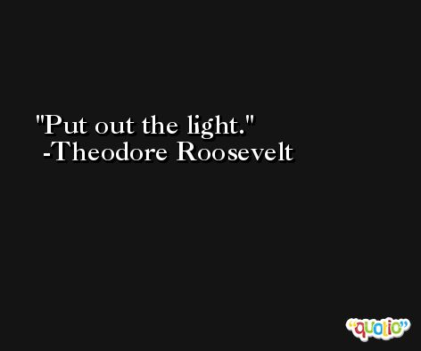 Put out the light. -Theodore Roosevelt