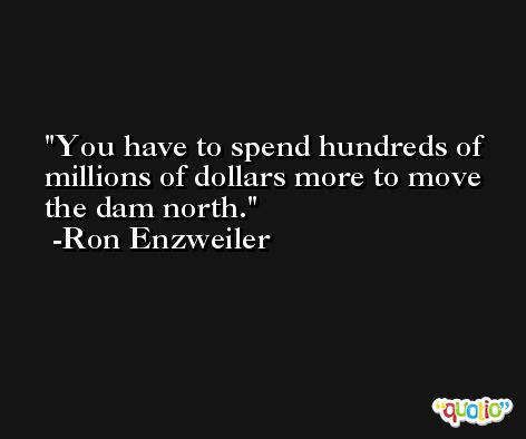 You have to spend hundreds of millions of dollars more to move the dam north. -Ron Enzweiler