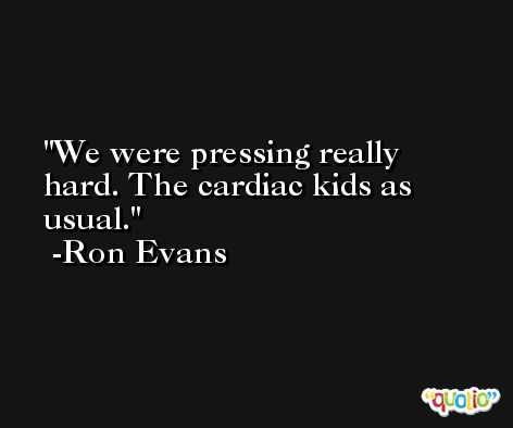 We were pressing really hard. The cardiac kids as usual. -Ron Evans