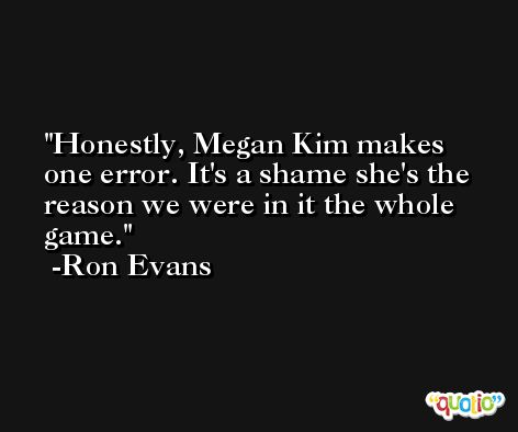 Honestly, Megan Kim makes one error. It's a shame she's the reason we were in it the whole game. -Ron Evans