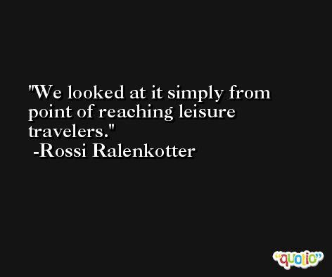We looked at it simply from point of reaching leisure travelers. -Rossi Ralenkotter