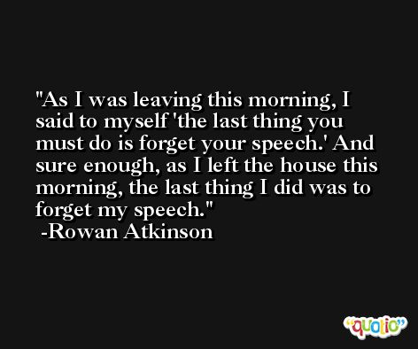 As I was leaving this morning, I said to myself 'the last thing you must do is forget your speech.' And sure enough, as I left the house this morning, the last thing I did was to forget my speech. -Rowan Atkinson