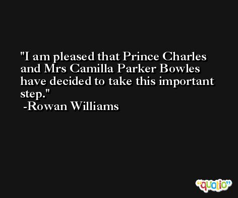 I am pleased that Prince Charles and Mrs Camilla Parker Bowles have decided to take this important step. -Rowan Williams